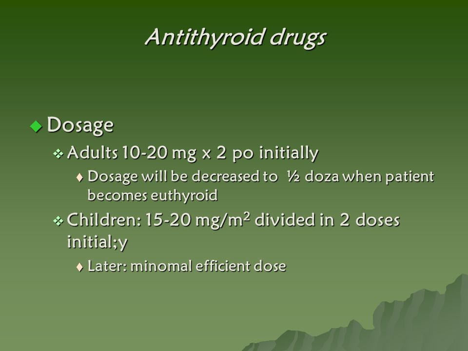Antithyroid drugs Dosage Adults 10-20 mg x 2 po initially