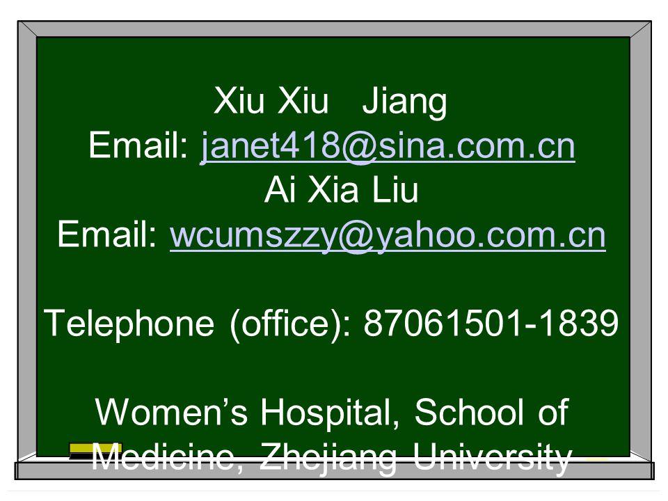 Xiu Xiu Jiang Email: janet418@sina.com.cn Ai Xia Liu Email: wcumszzy@yahoo.com.cn Telephone (office): 87061501-1839 Women's Hospital, School of Medicine, Zhejiang University
