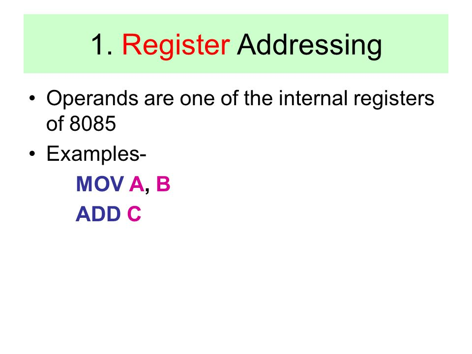 1. Register Addressing Operands are one of the internal registers of 8085 Examples- MOV A, B ADD C