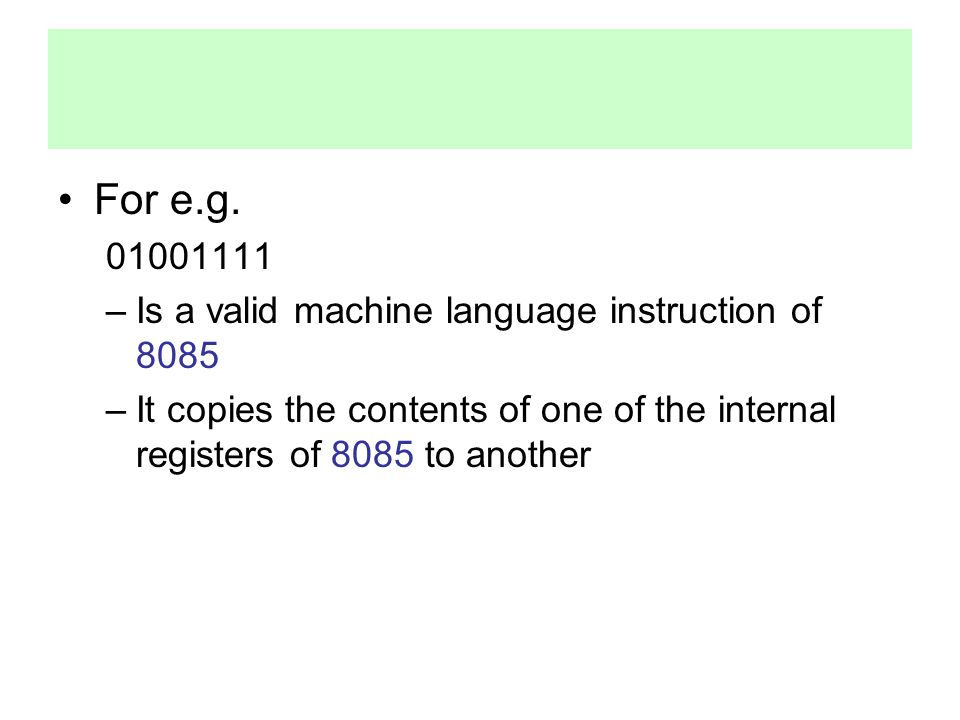 For e.g. 01001111 Is a valid machine language instruction of 8085