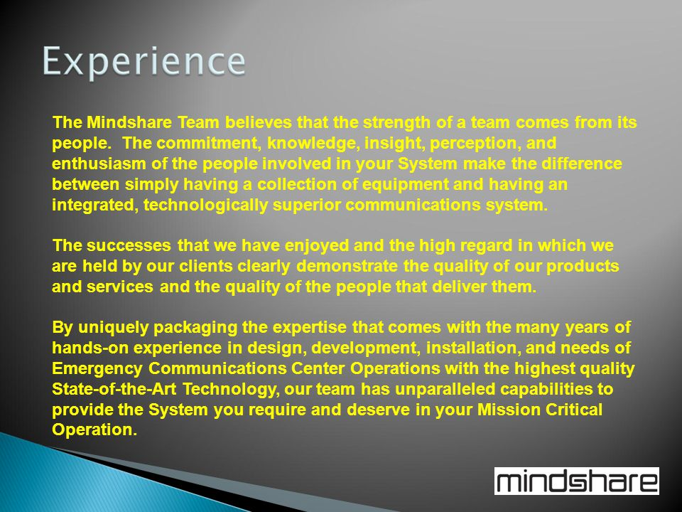 The Mindshare Team believes that the strength of a team comes from its people. The commitment, knowledge, insight, perception, and enthusiasm of the people involved in your System make the difference between simply having a collection of equipment and having an integrated, technologically superior communications system.