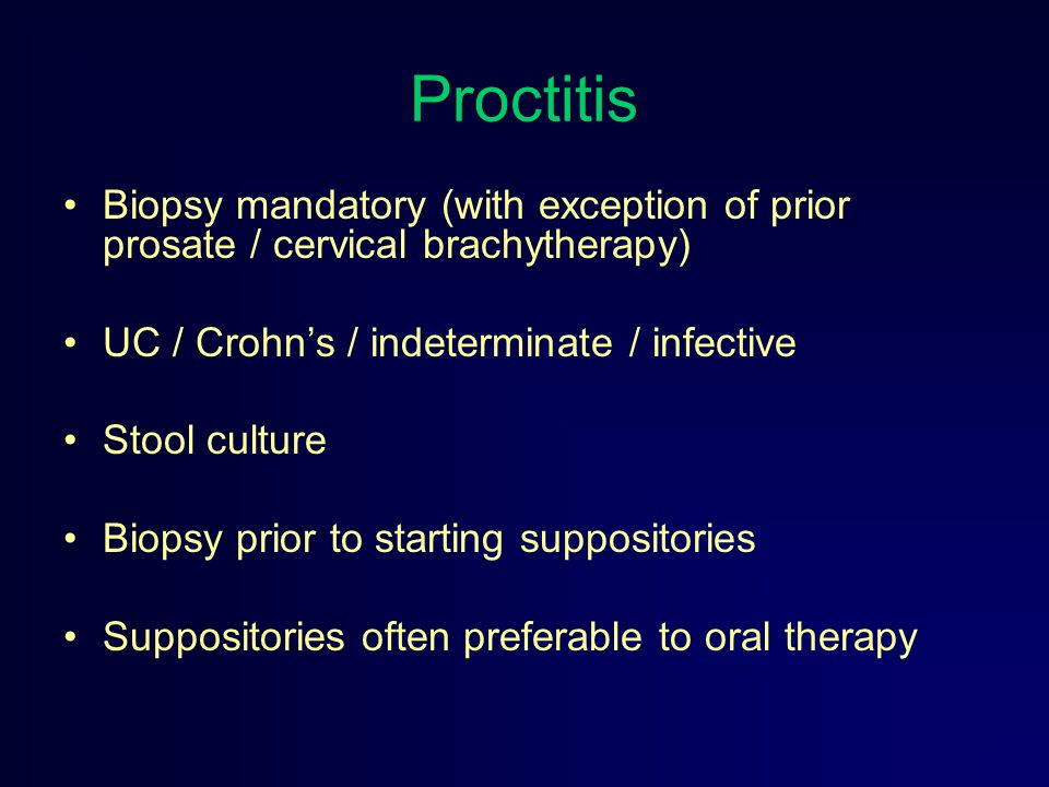 Proctitis Biopsy mandatory (with exception of prior prosate / cervical brachytherapy) UC / Crohn's / indeterminate / infective.