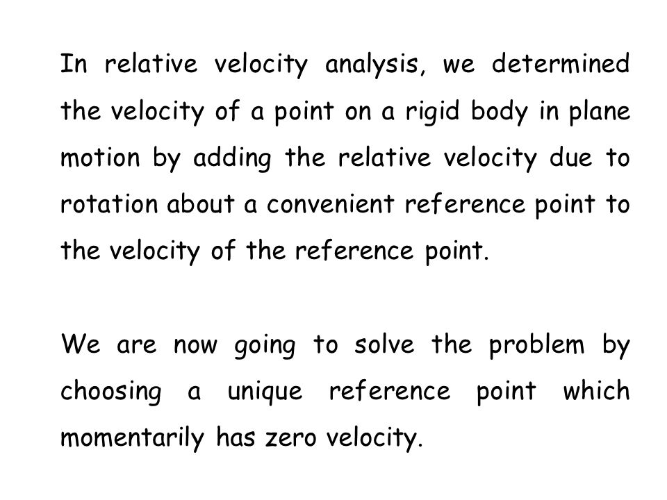 In relative velocity analysis, we determined the velocity of a point on a rigid body in plane motion by adding the relative velocity due to rotation about a convenient reference point to the velocity of the reference point.