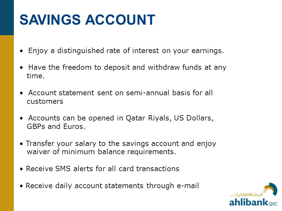 SAVINGS ACCOUNT • Enjoy a distinguished rate of interest on your earnings. • Have the freedom to deposit and withdraw funds at any.