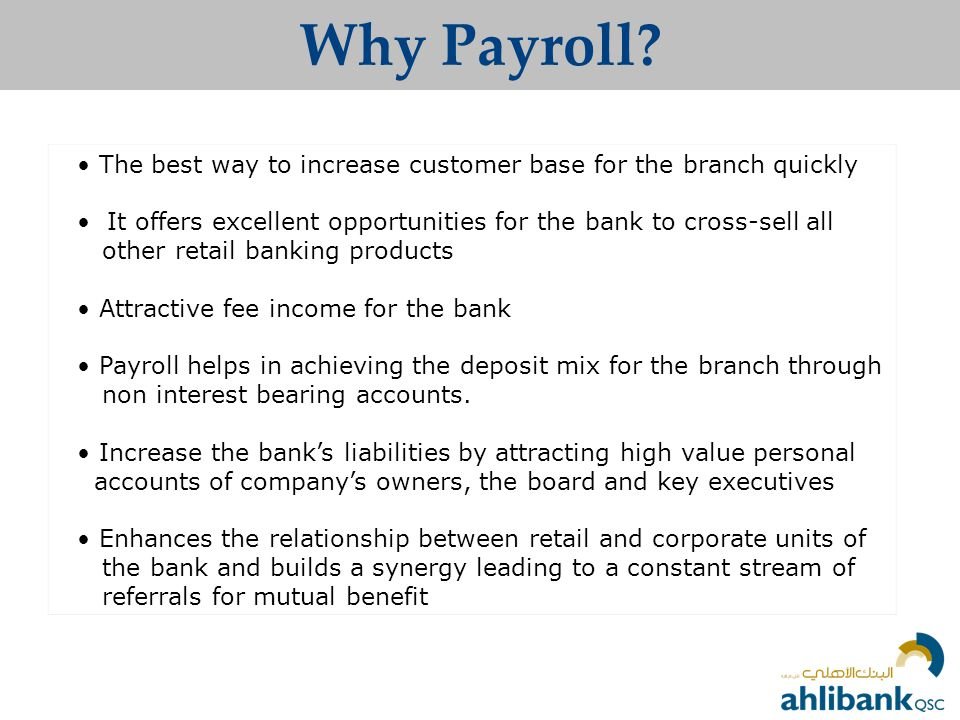 Why Payroll • The best way to increase customer base for the branch quickly. • It offers excellent opportunities for the bank to cross-sell all.