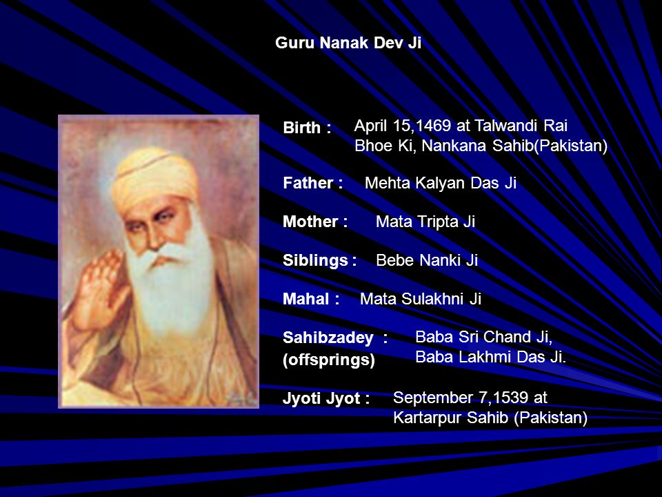 Guru Nanak Dev Ji Birth : April 15,1469 at Talwandi Rai. Bhoe Ki, Nankana Sahib(Pakistan) Father :