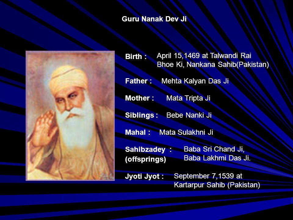 Guru Nanak Dev Ji Birth : April 15,1469 at Talwandi Rai. Bhoe Ki, Nankana Sahib(Pakistan) Father :