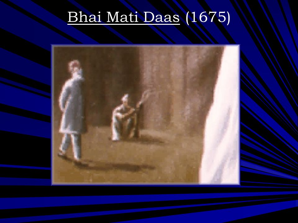 Bhai Mati Daas (1675) Bhai Mati Das was tied up between two wooden blocks and sawed in half .