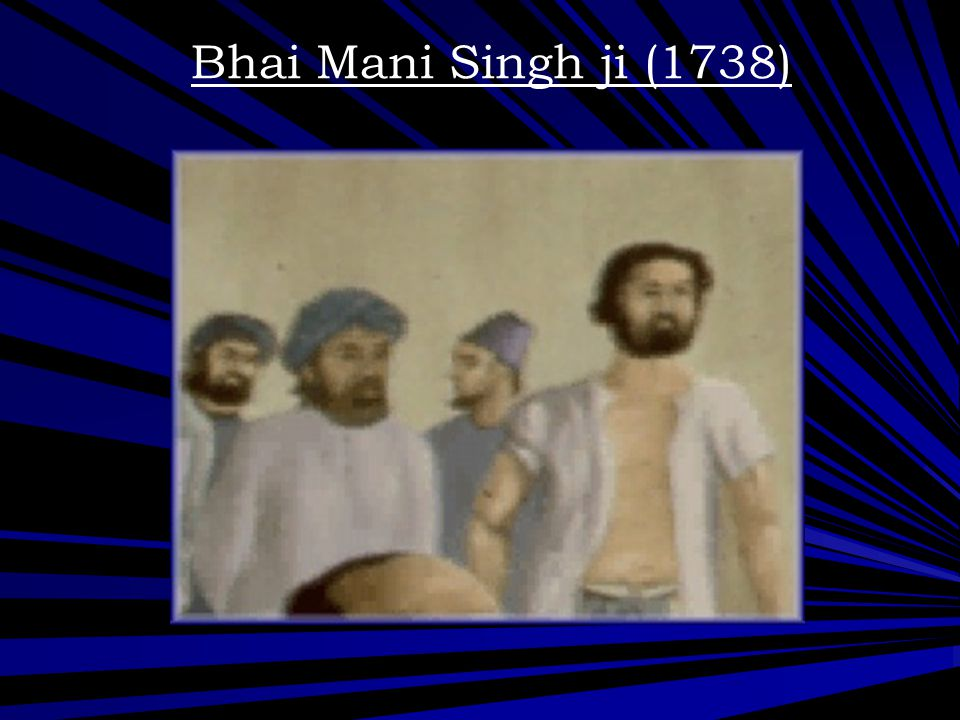 Bhai Mani Singh ji (1738) Bhai Mani Singh was a great scolar who wrote down the bani as dictated to by Guru Gobind Singh Ji.
