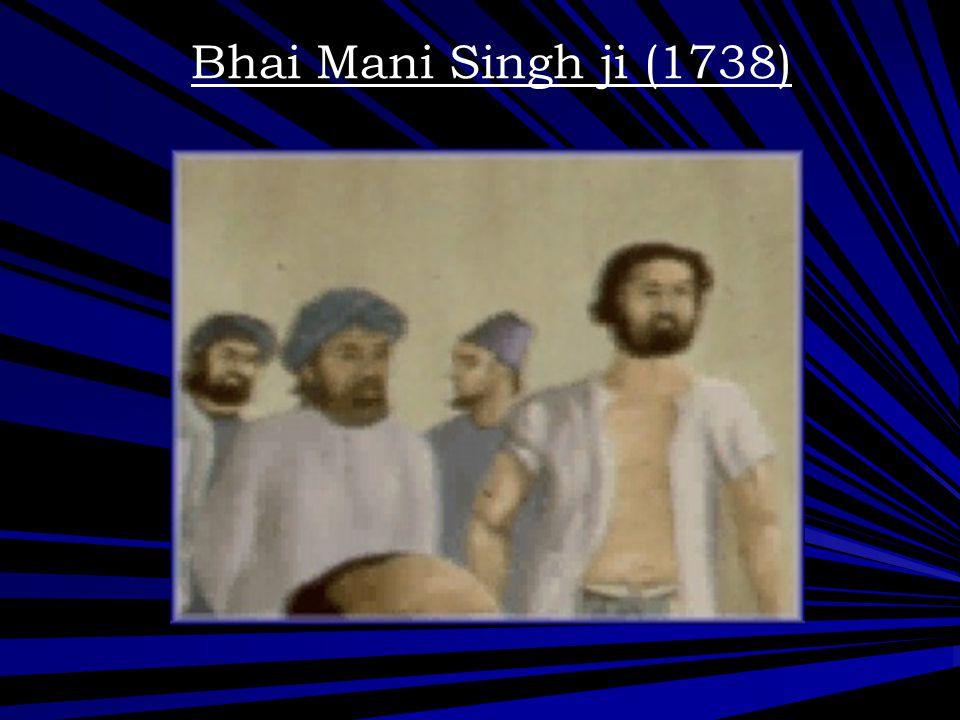 Bhai Mani Singh ji (1738) Bhai Mani Singh was a great scolar who wrote down the bani as dictated to by Guru Gobind Singh Ji.