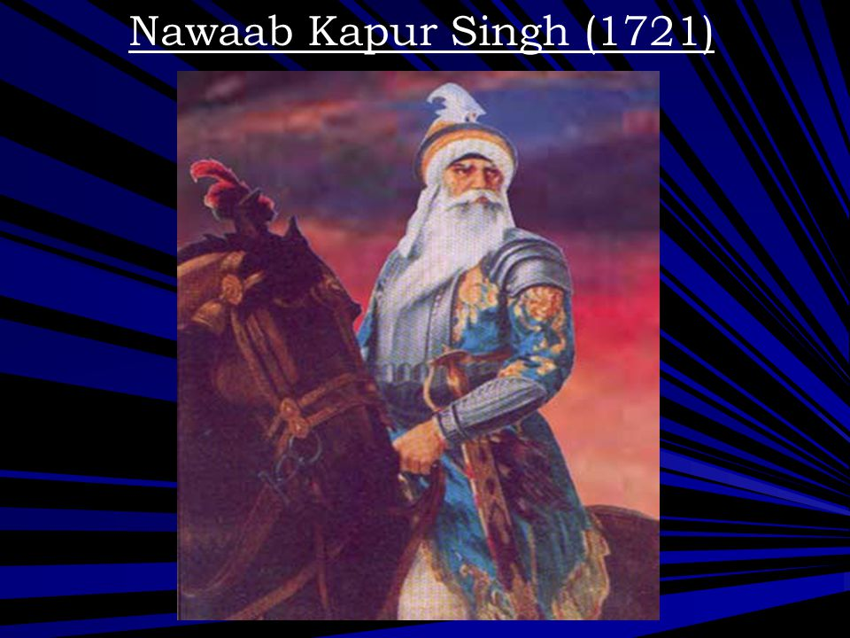 Nawaab Kapur Singh (1721) Nawab Kapoor Singh, became the supreme commander of the Sikh forces, at the time of the Misl formations.
