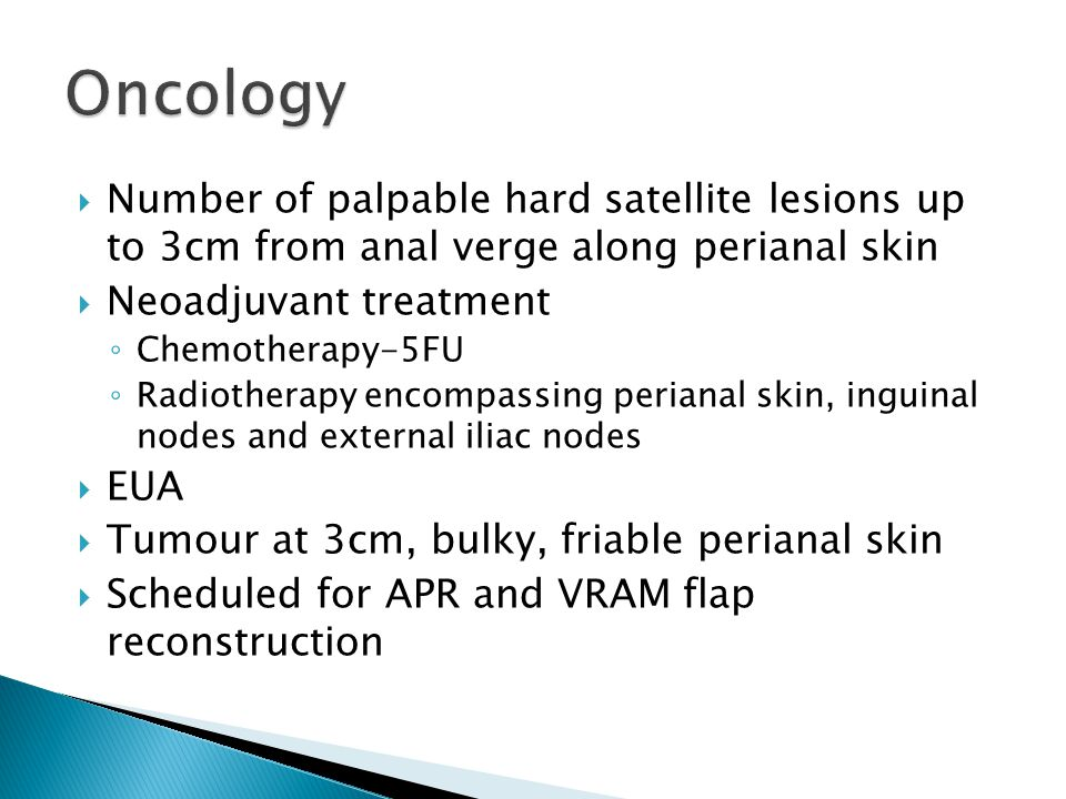 Oncology Number of palpable hard satellite lesions up to 3cm from anal verge along perianal skin. Neoadjuvant treatment.