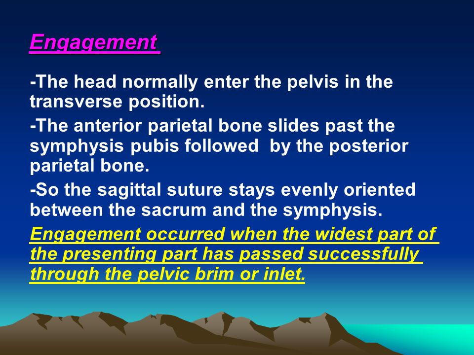 Engagement -The head normally enter the pelvis in the transverse position.