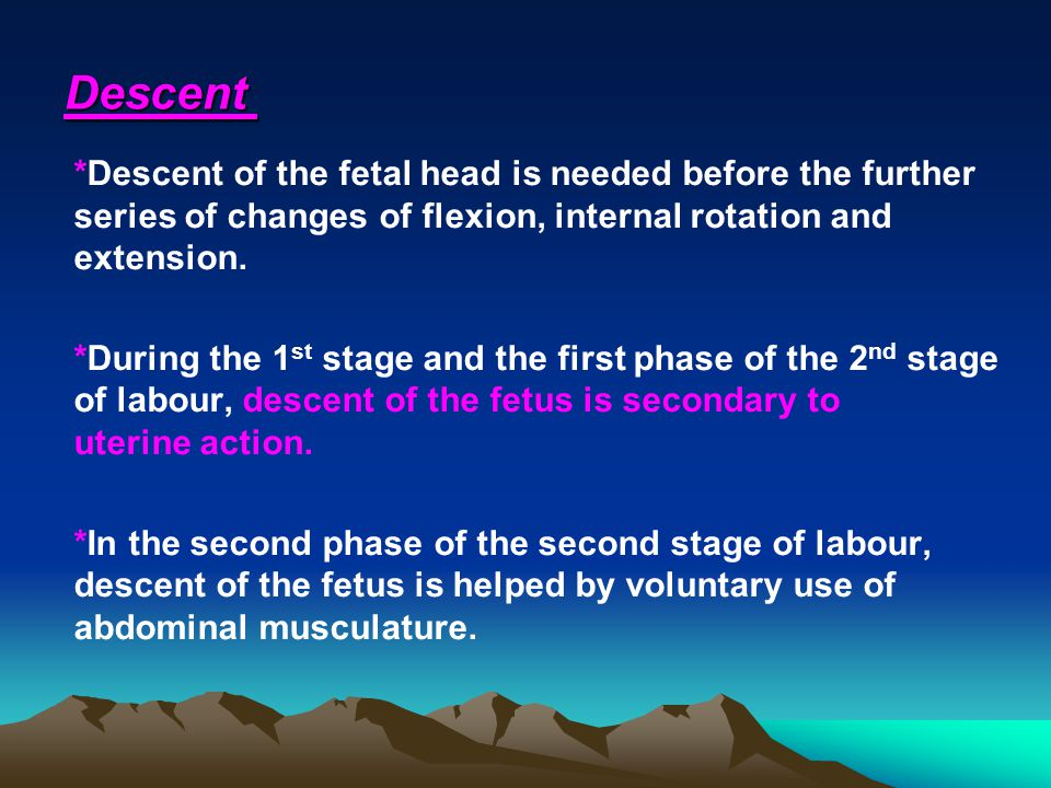 Descent *Descent of the fetal head is needed before the further series of changes of flexion, internal rotation and extension.