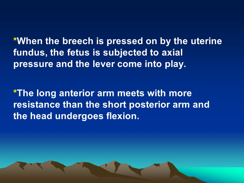 *When the breech is pressed on by the uterine fundus, the fetus is subjected to axial pressure and the lever come into play.