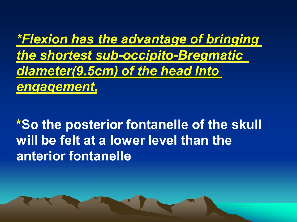 *Flexion has the advantage of bringing the shortest sub-occipito-Bregmatic diameter(9.5cm) of the head into engagement,