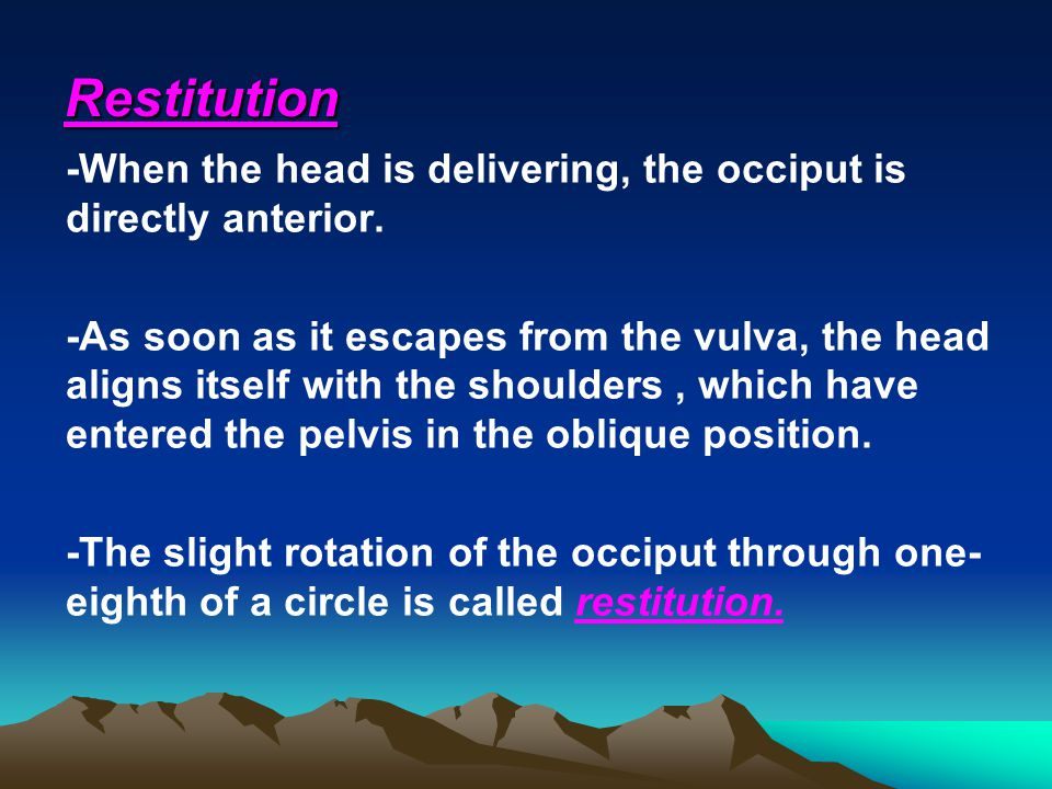 Restitution -When the head is delivering, the occiput is directly anterior.