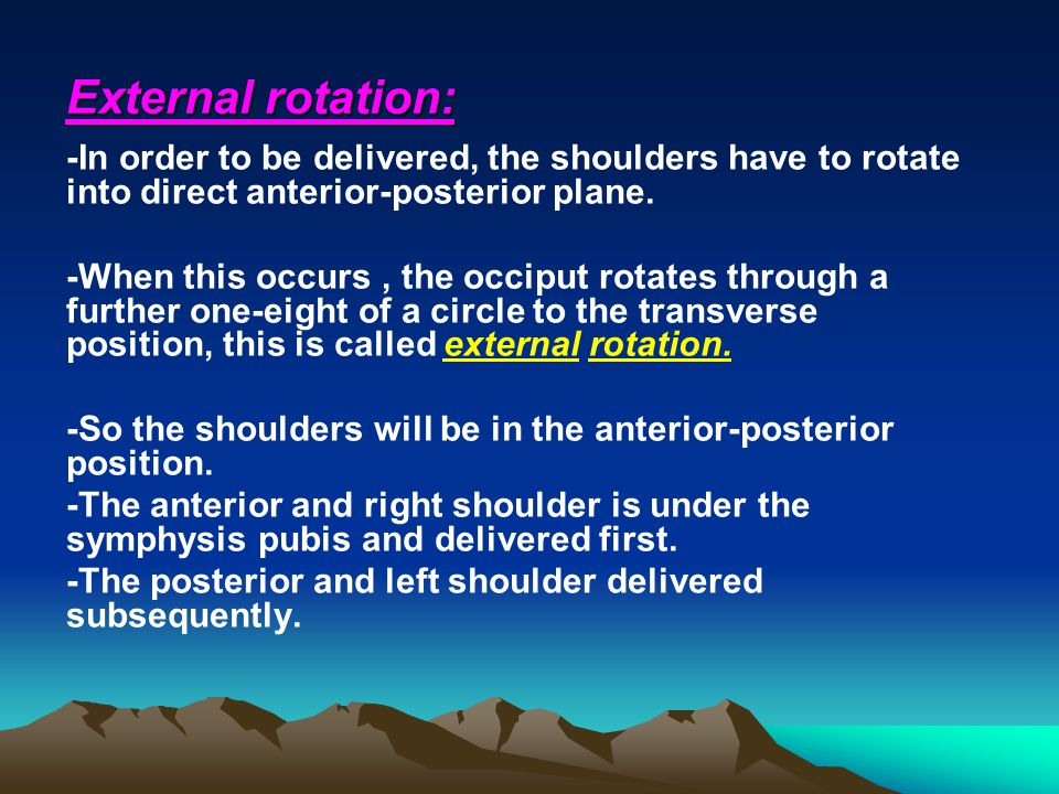External rotation: -In order to be delivered, the shoulders have to rotate into direct anterior-posterior plane.
