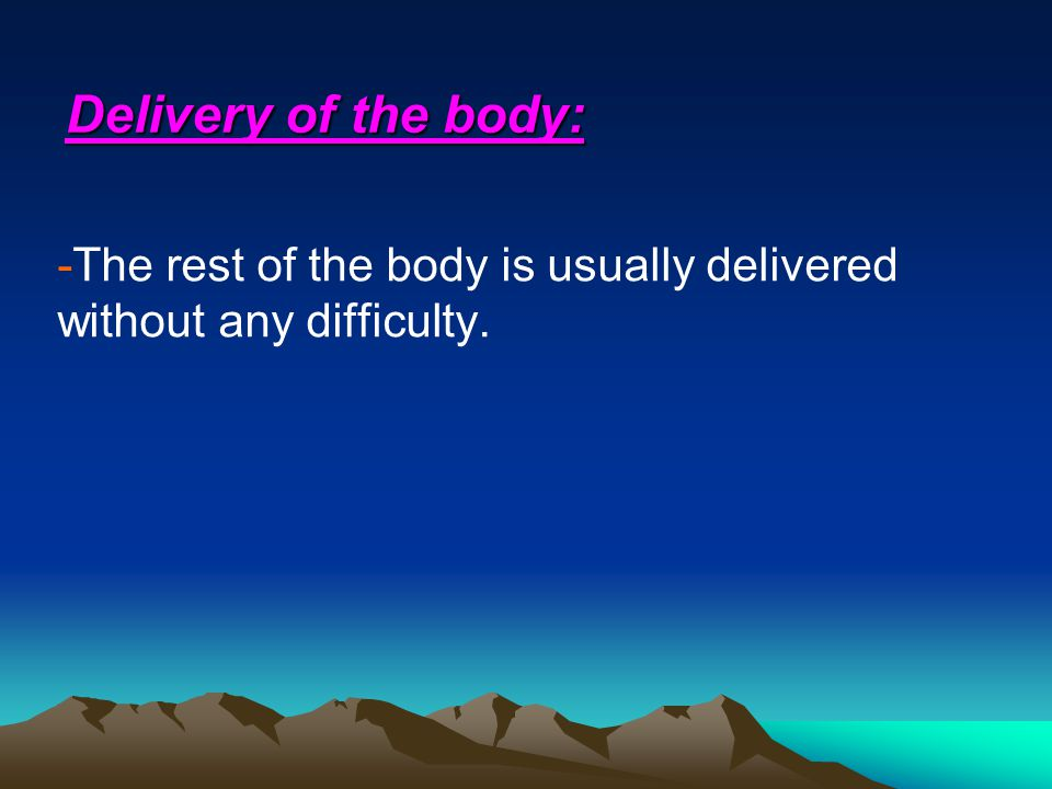 Delivery of the body: -The rest of the body is usually delivered without any difficulty.
