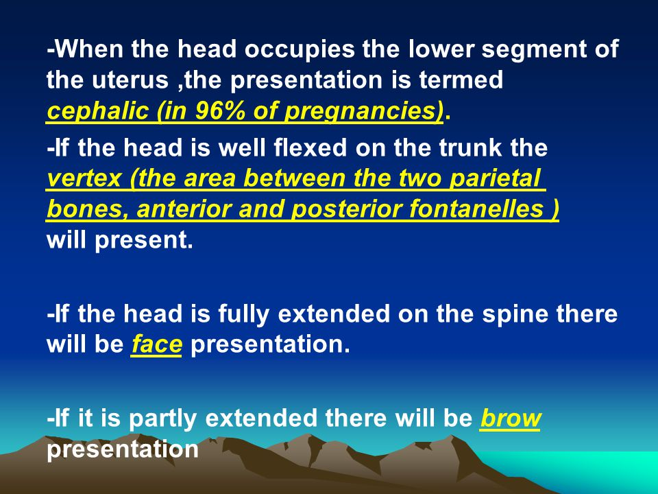 -When the head occupies the lower segment of the uterus ,the presentation is termed cephalic (in 96% of pregnancies).