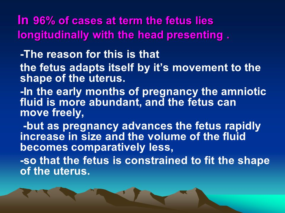 In 96% of cases at term the fetus lies longitudinally with the head presenting .