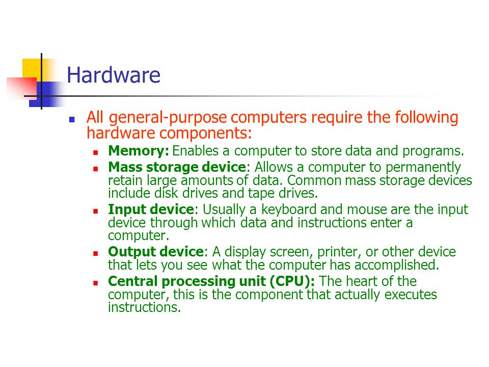 Hardware All general-purpose computers require the following hardware components: Memory: Enables a computer to store data and programs.