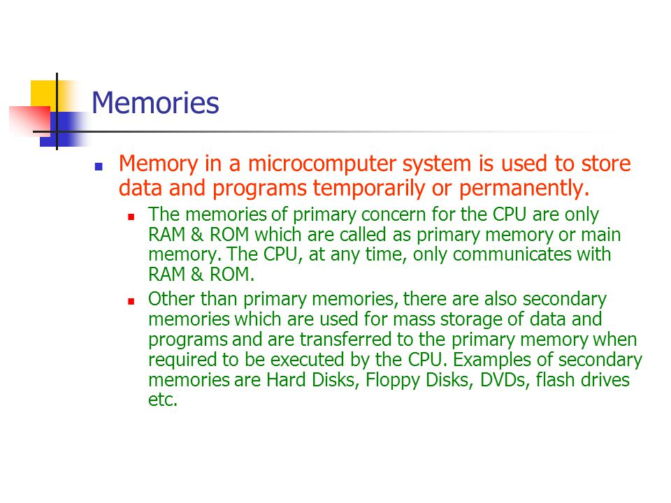 Memories Memory in a microcomputer system is used to store data and programs temporarily or permanently.