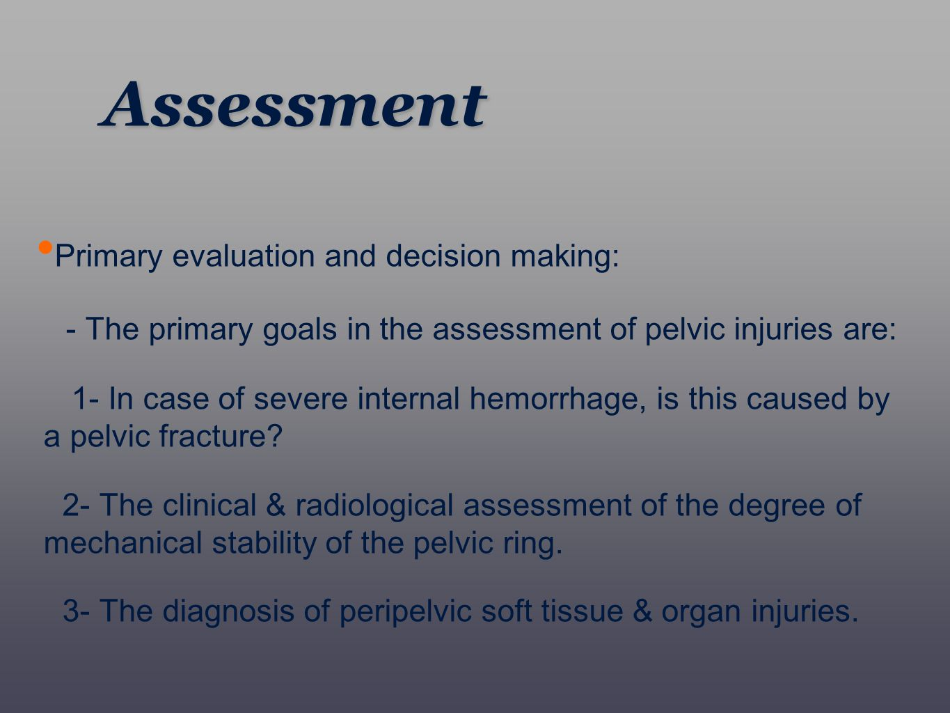 Assessment Primary evaluation and decision making: - The primary goals in the assessment of pelvic injuries are: