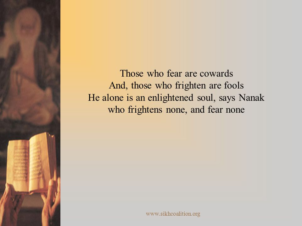 Those who fear are cowards And, those who frighten are fools He alone is an enlightened soul, says Nanak who frightens none, and fear none