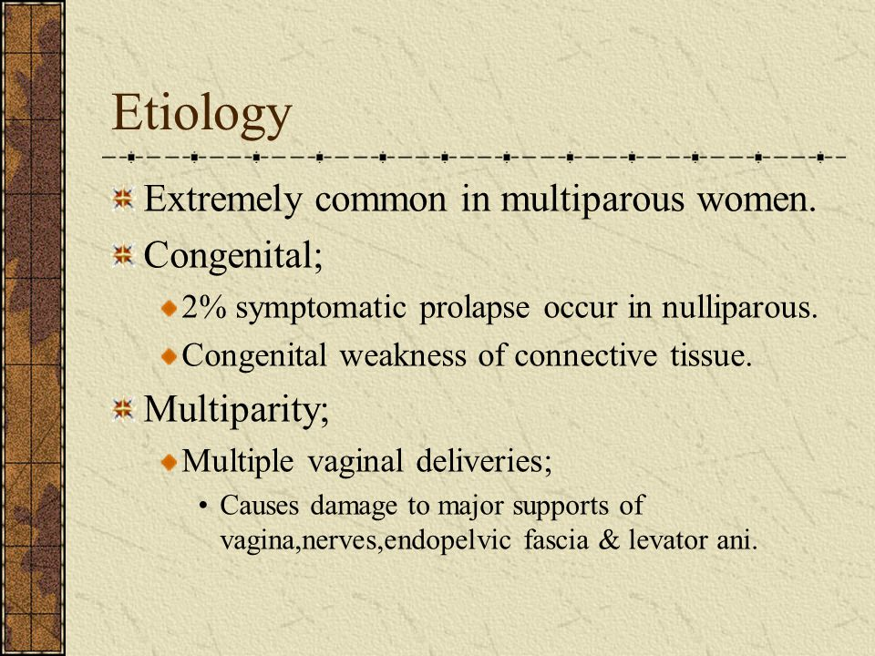 Etiology Extremely common in multiparous women. Congenital;