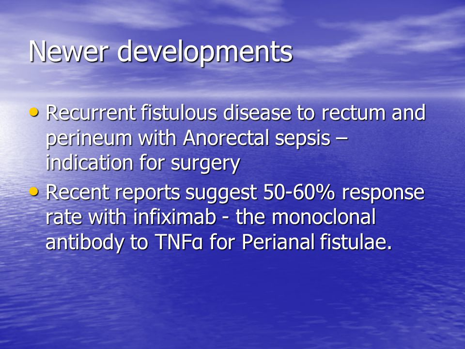 Newer developments Recurrent fistulous disease to rectum and perineum with Anorectal sepsis – indication for surgery.