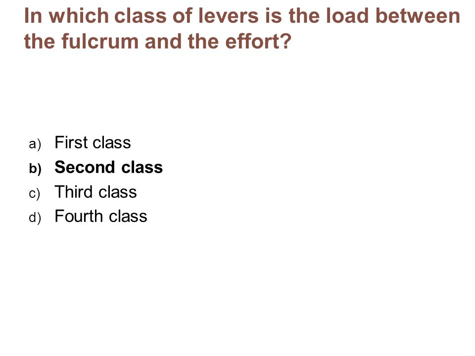 In which class of levers is the load between the fulcrum and the effort