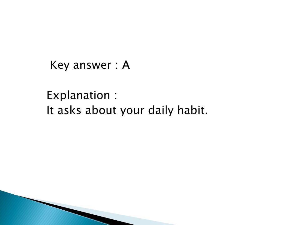 Key answer : A Explanation : It asks about your daily habit.