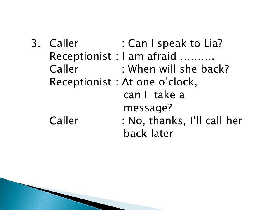 3. Caller : Can I speak to Lia. Receptionist : I am afraid ………