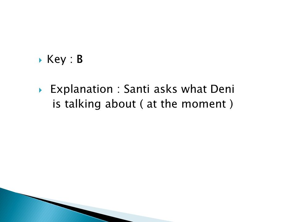 Key : B Explanation : Santi asks what Deni is talking about ( at the moment )