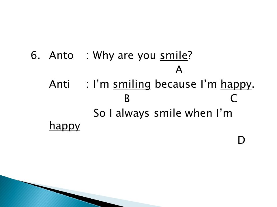 6. Anto : Why are you smile. A Anti : I'm smiling because I'm happy