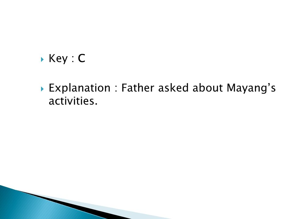 Key : C Explanation : Father asked about Mayang's activities.