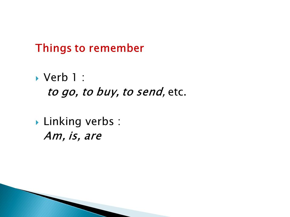 Things to remember Verb 1 : to go, to buy, to send, etc. Linking verbs : Am, is, are