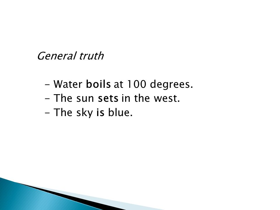 General truth - Water boils at 100 degrees. - The sun sets in the west
