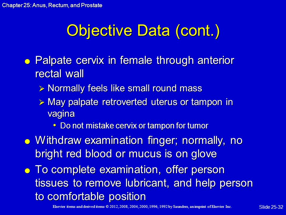 Objective Data (cont.) Palpate cervix in female through anterior rectal wall. Normally feels like small round mass.