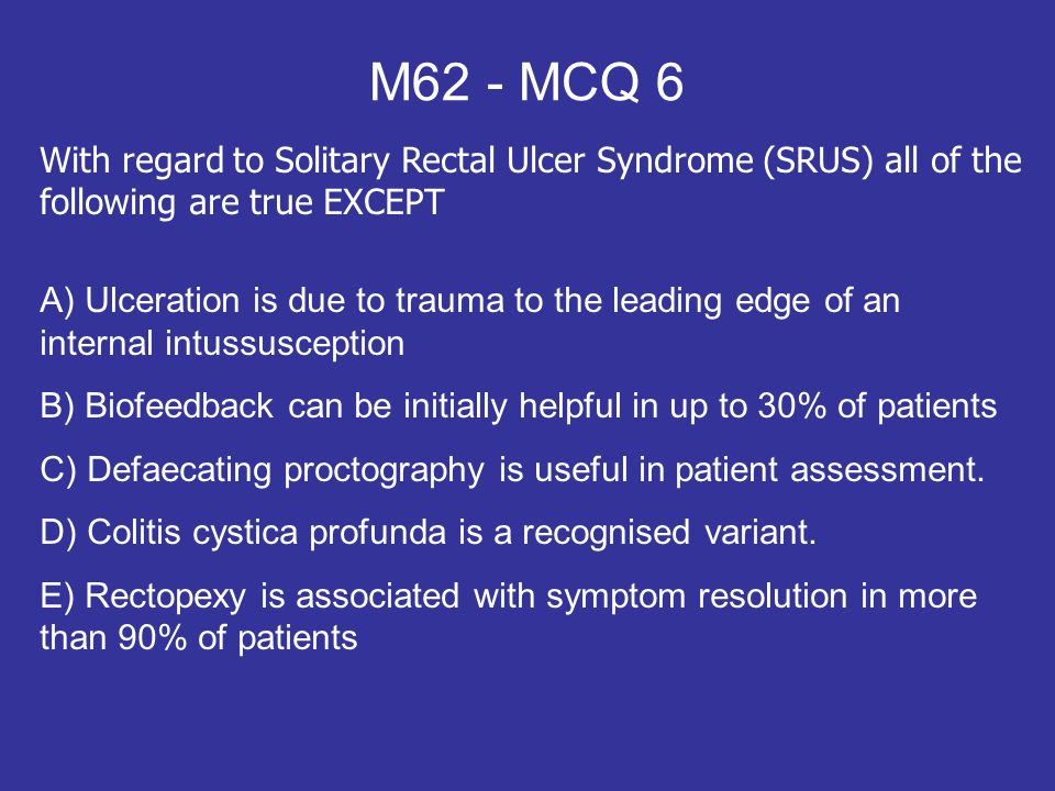 M62 - MCQ 6 With regard to Solitary Rectal Ulcer Syndrome (SRUS) all of the following are true EXCEPT.
