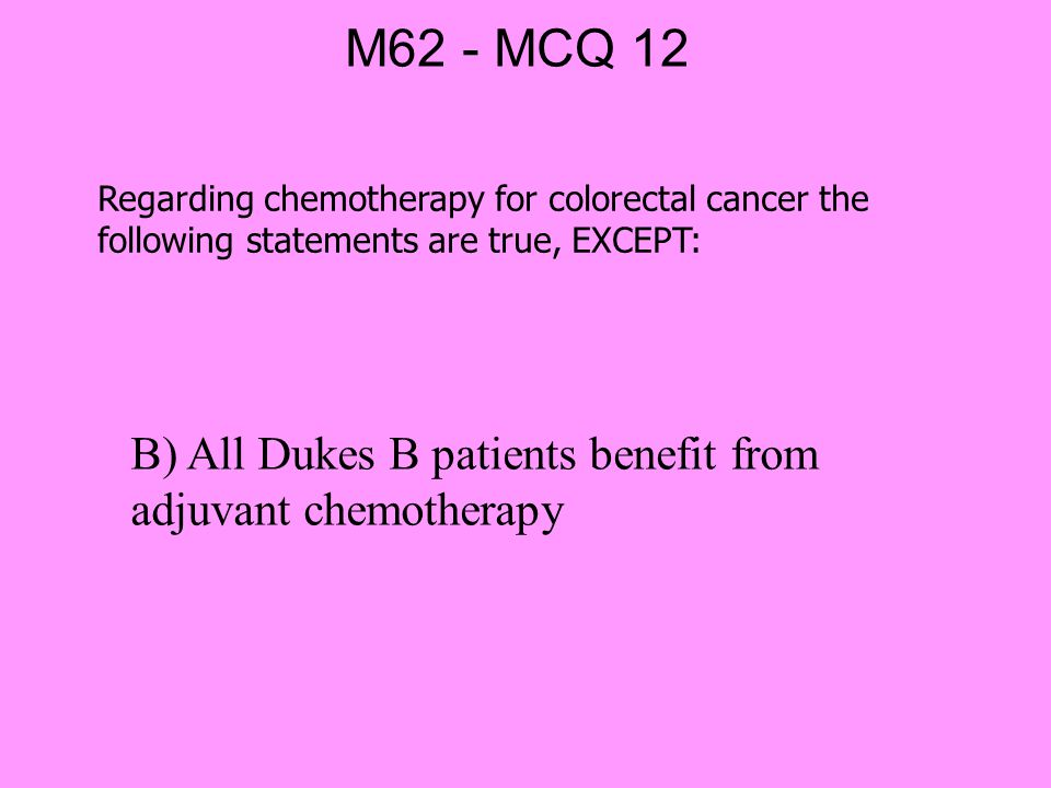 M62 - MCQ 12 Regarding chemotherapy for colorectal cancer the following statements are true, EXCEPT: