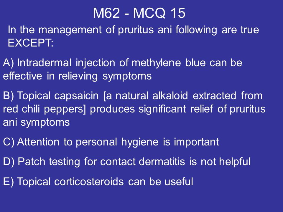 M62 - MCQ 15 In the management of pruritus ani following are true EXCEPT:
