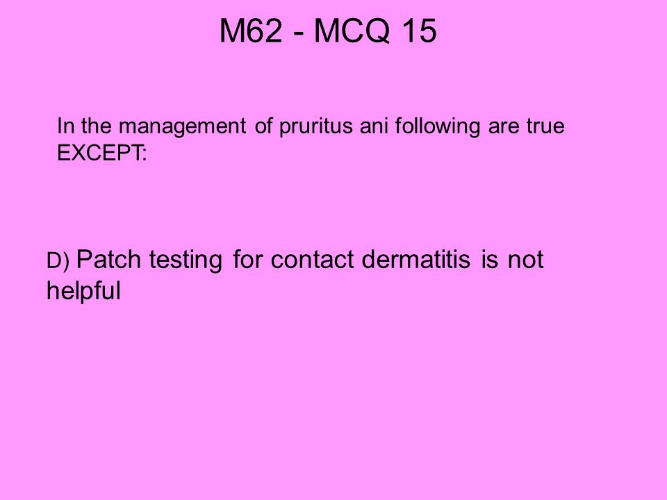 M62 - MCQ 15 In the management of pruritus ani following are true EXCEPT: D) Patch testing for contact dermatitis is not helpful.