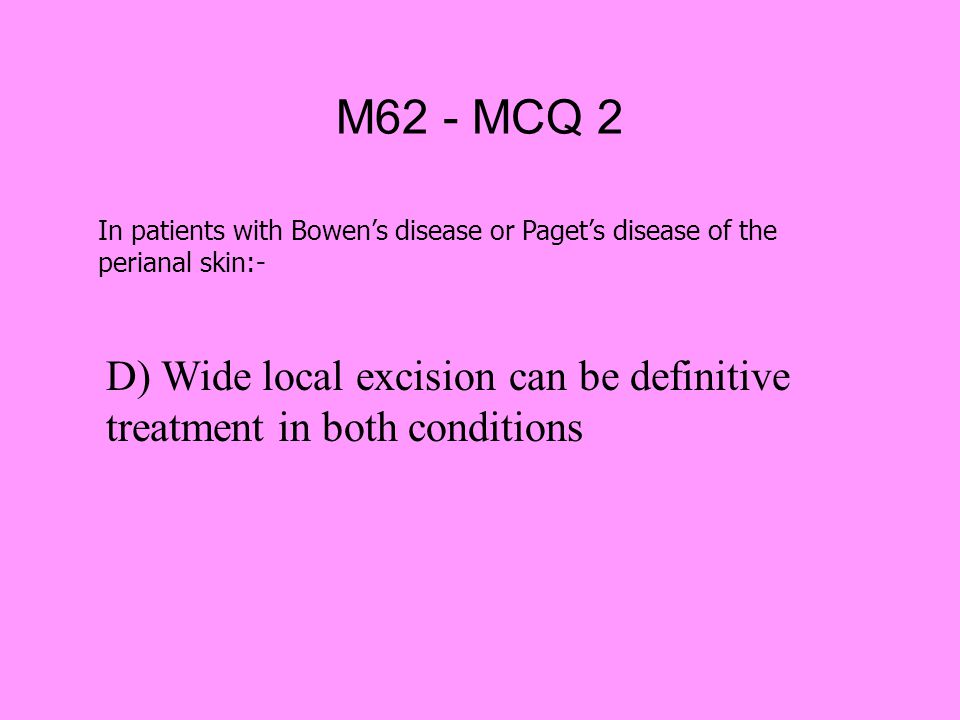 M62 - MCQ 2 In patients with Bowen's disease or Paget's disease of the perianal skin:-