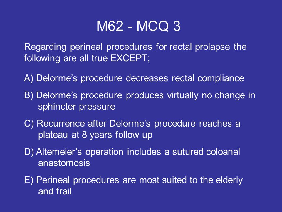 M62 - MCQ 3 Regarding perineal procedures for rectal prolapse the following are all true EXCEPT; A) Delorme's procedure decreases rectal compliance.