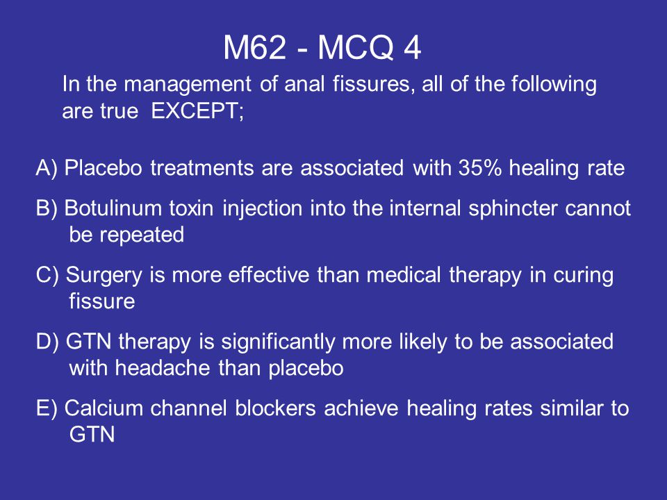 M62 - MCQ 4 In the management of anal fissures, all of the following are true EXCEPT; A) Placebo treatments are associated with 35% healing rate.
