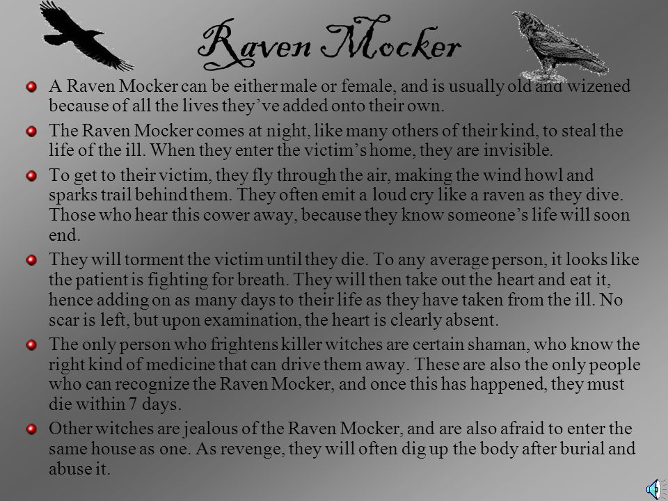 Raven Mocker A Raven Mocker can be either male or female, and is usually old and wizened because of all the lives they've added onto their own.