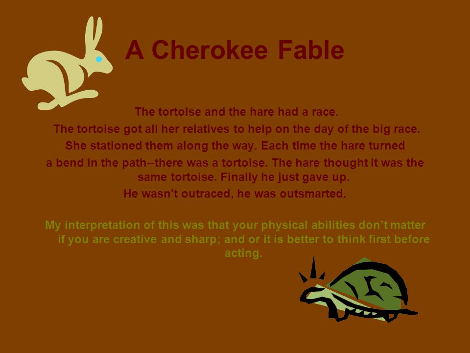A Cherokee Fable The tortoise and the hare had a race. The tortoise got all her relatives to help on the day of the big race.