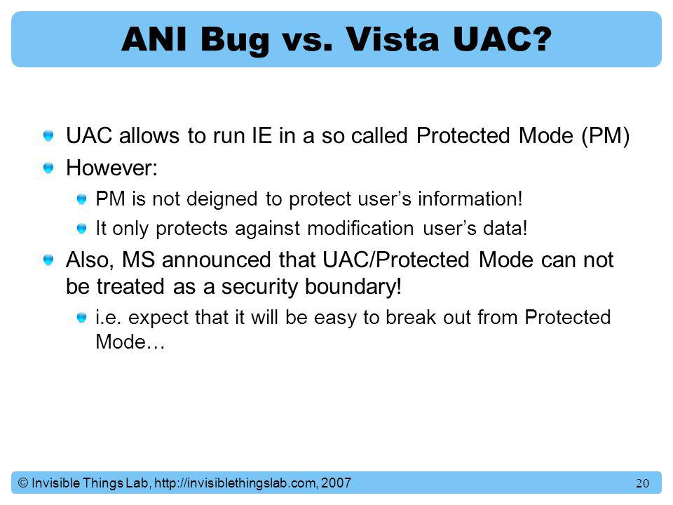 ANI Bug vs. Vista UAC UAC allows to run IE in a so called Protected Mode (PM) However: PM is not deigned to protect user's information!